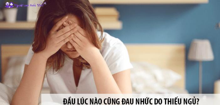 Đầu lúc nào cũng đau nhức do thiếu ngủ? Đọc ngay cách chữa